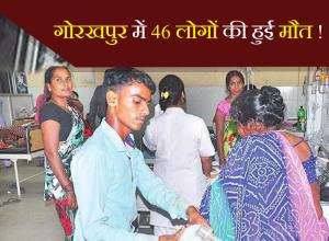 गोरखपुर में 46 लोगों की हुई मौत!